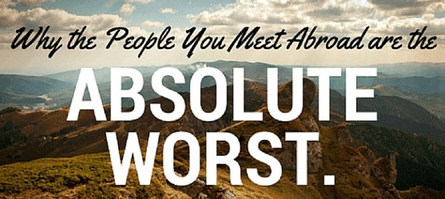 Why the people you meet abroad are the absolute worst