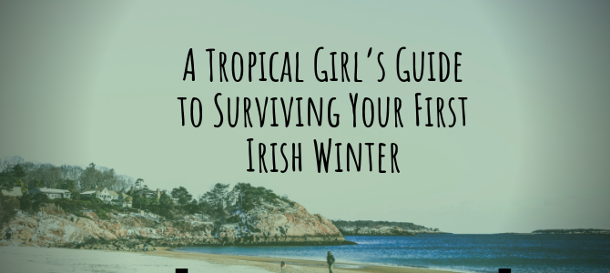 A tropical girl's guide to surviving your first Irish winter